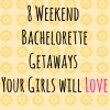 8 Weekend Bachelorette Getaways