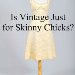 Is Vintage Just for Skinny Chicks?