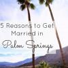 5 Reasons to Get Married in Palm Springs