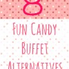 8 Fun Candy Buffet Alternatives