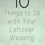 10 Things to Do with Your Leftover Wedding Items