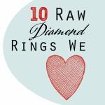 Diamonds, Raw and Uncut: 10 Raw Diamond Rings We Love